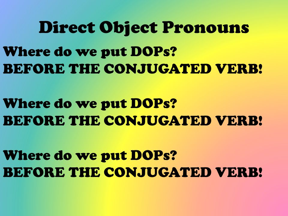 Direct Object Pronouns Where do we put DOPs? BEFORE THE CONJUGATED VERB! Where do we put DOPs? BEFORE THE CONJUGATED VERB! Where do we put DOPs? BEFOR