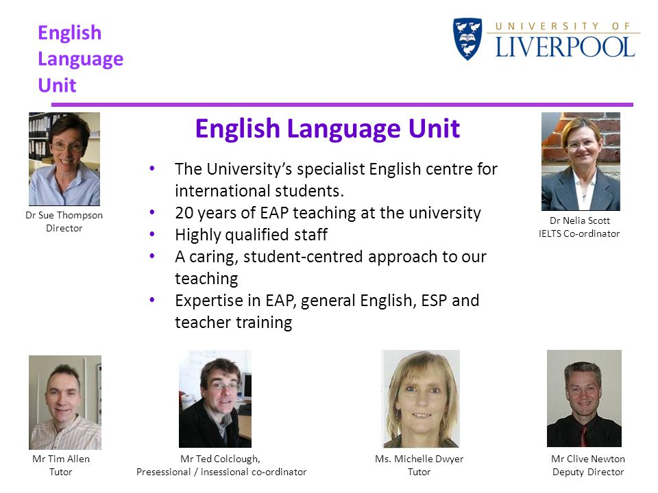 English Language Unit The University's specialist English centre for international students. 20 years of EAP teaching at the university Highly qualifi