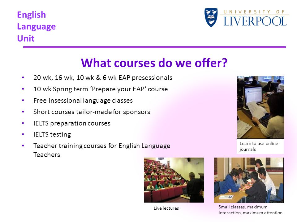 English Language Unit What courses do we offer? 20 wk, 16 wk, 10 wk & 6 wk EAP presessionals 10 wk Spring term 'Prepare your EAP' course Free insessio