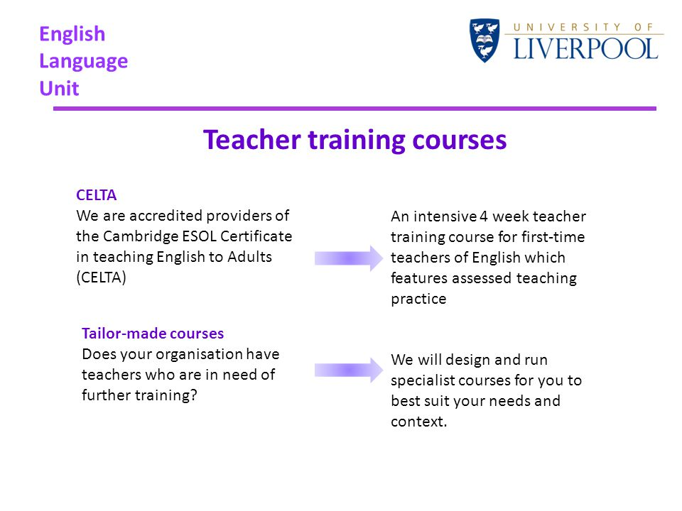English Language Unit Teacher training courses An intensive 4 week teacher training course for first-time teachers of English which features assessed