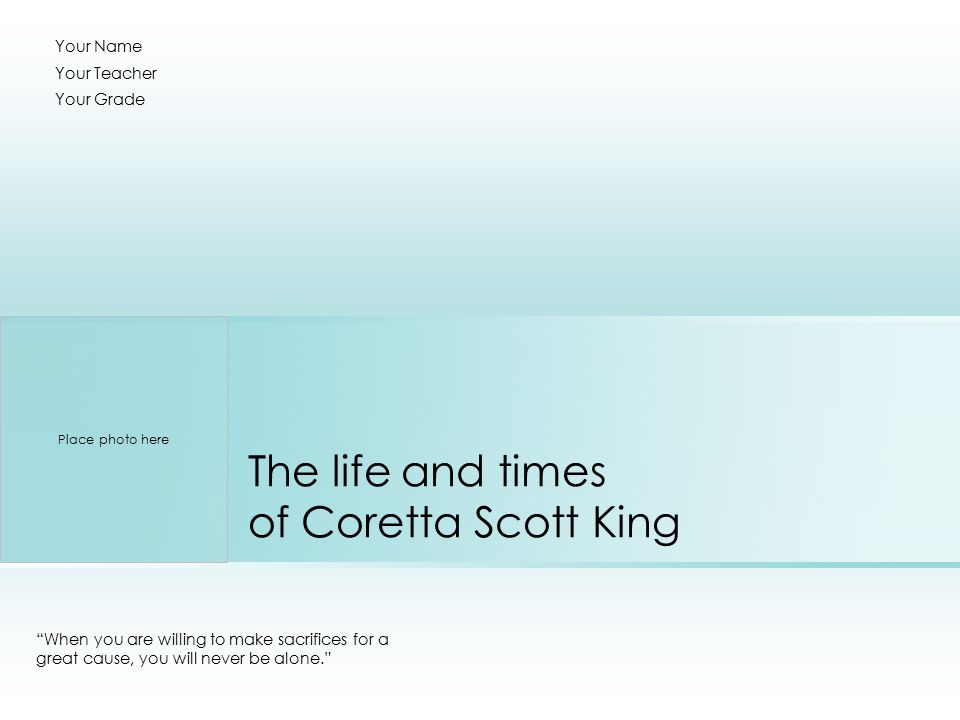 The life and times of Coretta Scott King When you are willing to make sacrifices for a great cause, you will never be alone. Your Name Your Teacher Your Grade Place photo here