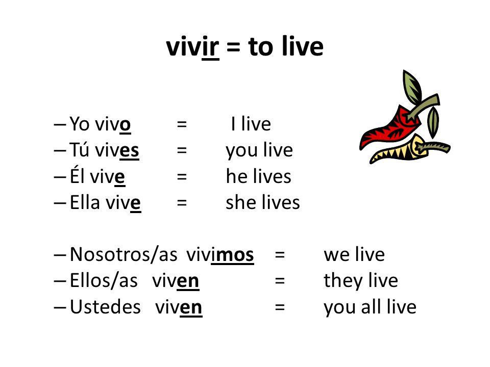 vivir = to live – Yo vivo = I live – Tú vives = you live – Él vive= he lives – Ella vive= she lives – Nosotros/as vivimos =we live – Ellos/as viven =they live – Ustedes viven= you all live