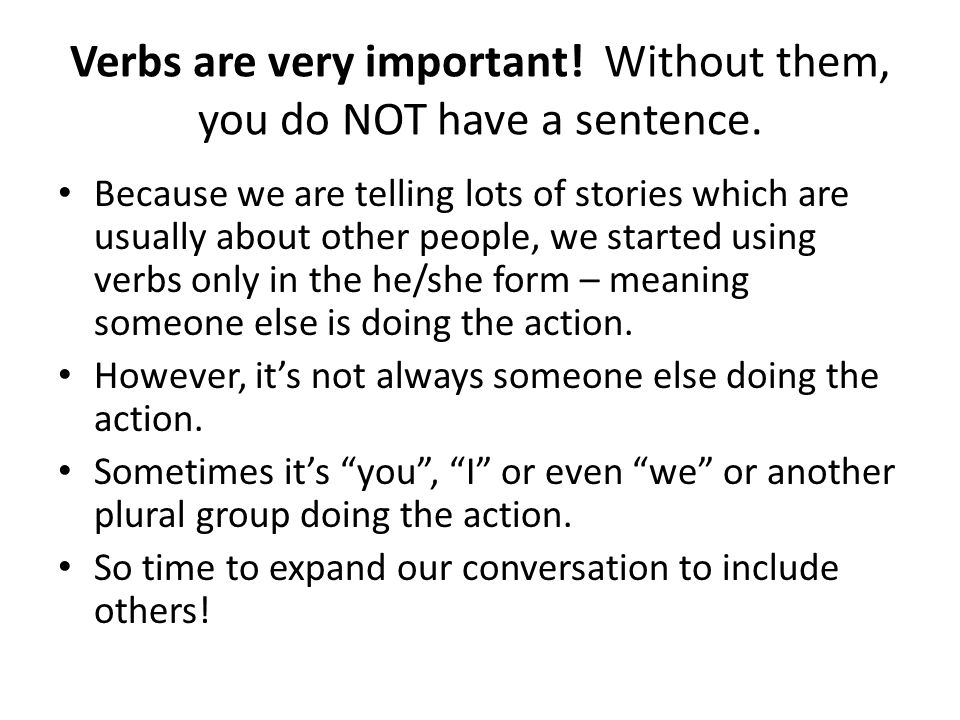 Verbs are very important. Without them, you do NOT have a sentence.