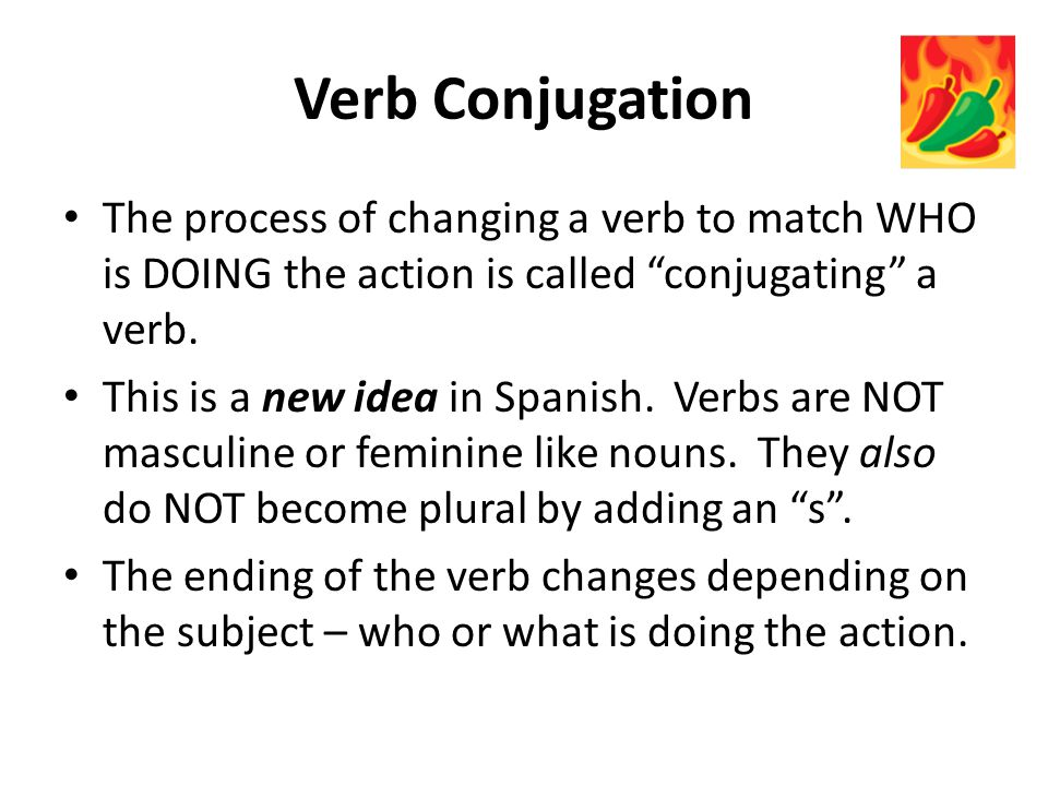 Verb Conjugation The process of changing a verb to match WHO is DOING the action is called conjugating a verb.