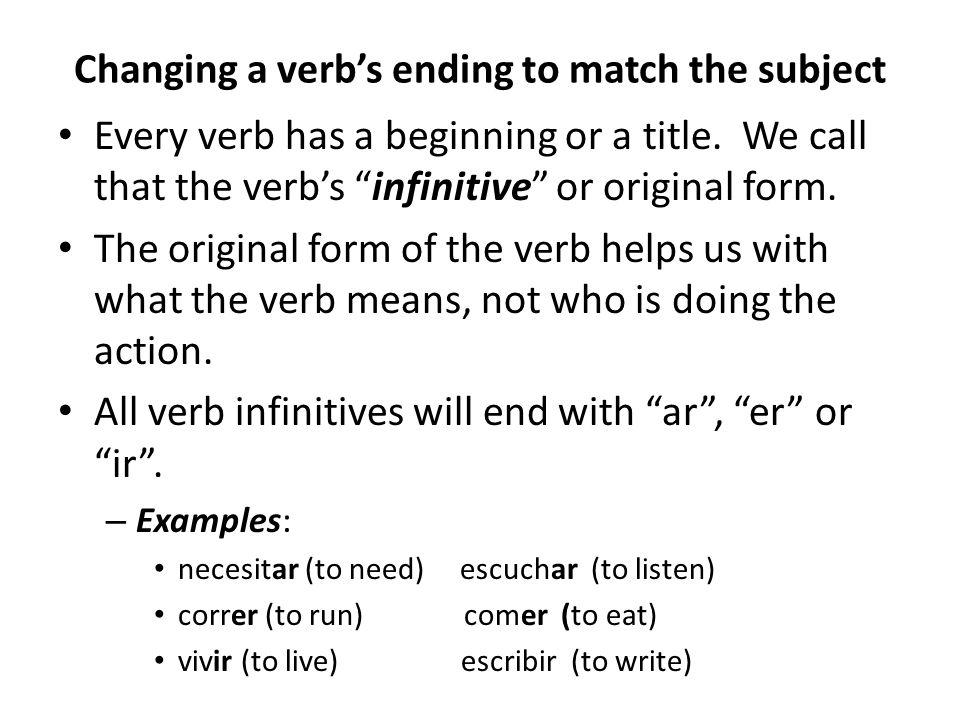 Verb Ending Patterns Each type of verb follows an easy to remember pattern for endings Verbs ending in ar Yo (I)-o Tú (you)-as Él / Ella (he/she)-a (just drop the r ) Nosotros/as (we)-amos Ellos/as (they)-an Ustedes ( all of you )-an