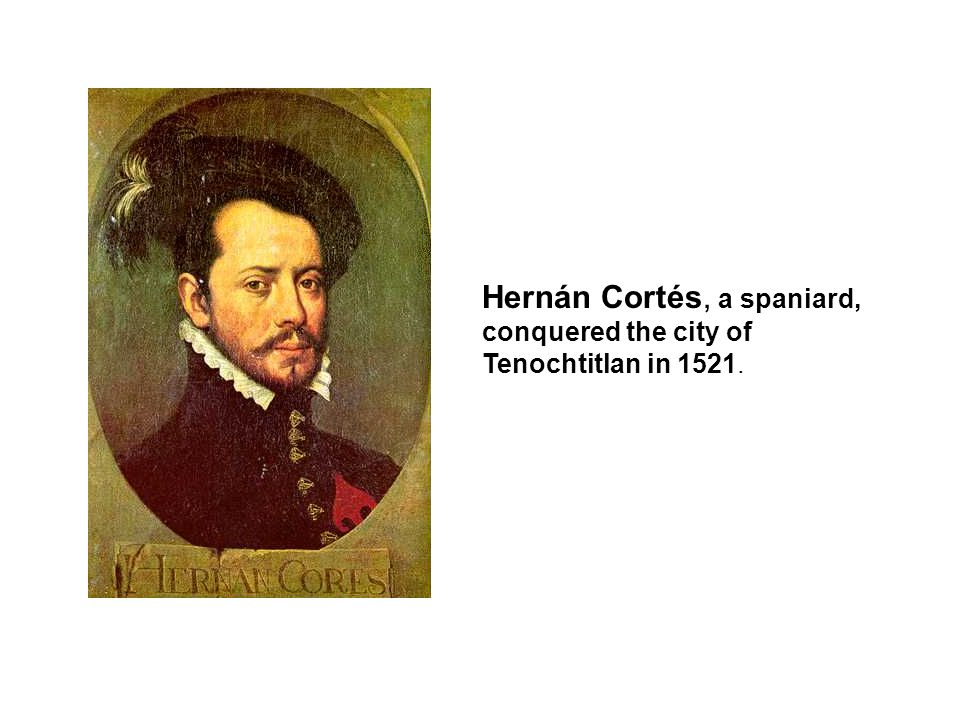Hernán Cortés, a spaniard, conquered the city of Tenochtitlan in 1521.