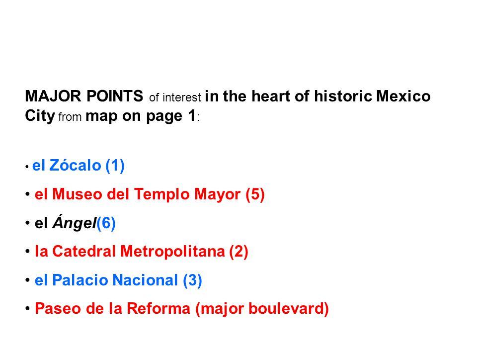 MAJOR POINTS of interest in the heart of historic Mexico City from map on page 1 : el Zócalo (1) el Museo del Templo Mayor (5) el Ángel(6) la Catedral Metropolitana (2) el Palacio Nacional (3) Paseo de la Reforma (major boulevard)