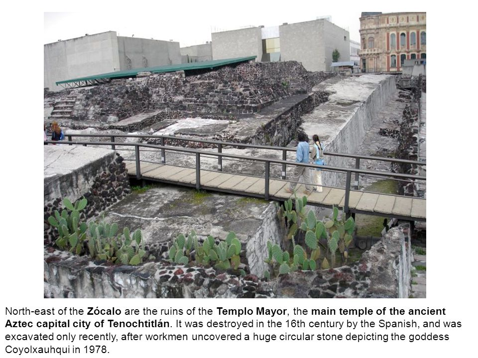 North-east of the Zócalo are the ruins of the Templo Mayor, the main temple of the ancient Aztec capital city of Tenochtitlán.