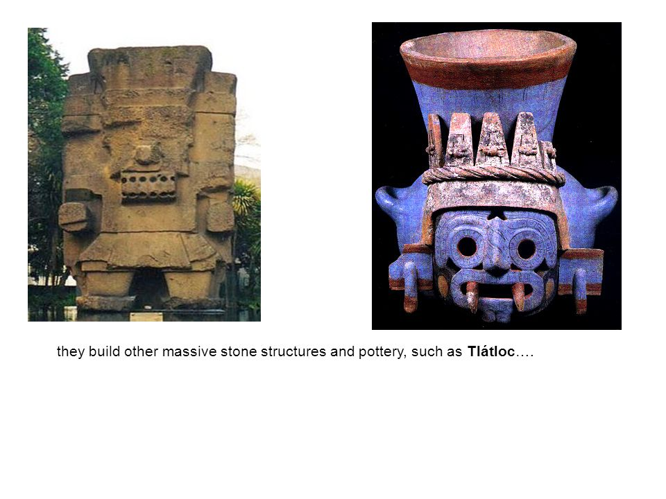 they build other massive stone structures and pottery, such as Tlátloc….