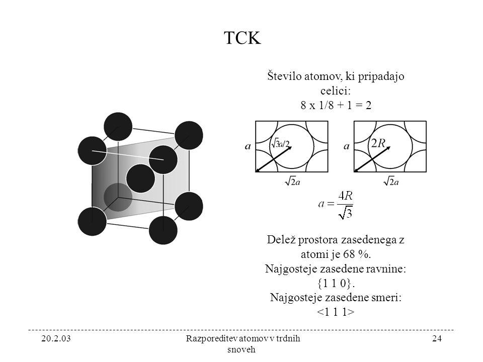 20.2.03 Razporeditev atomov v trdnih snoveh 24 TCK Število atomov, ki pripadajo celici: 8 x 1/8 + 1 = 2 Delež prostora zasedenega z atomi je 68 %.