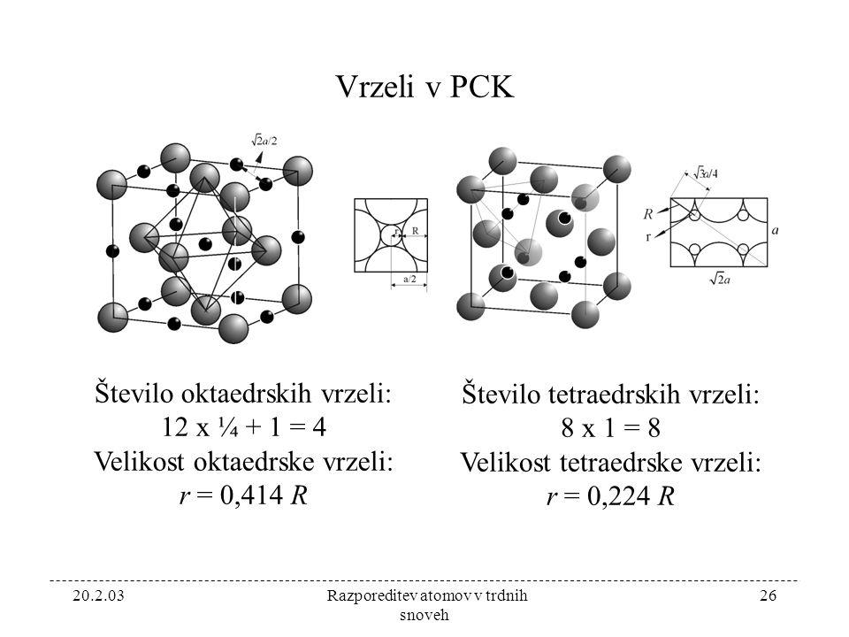 20.2.03 Razporeditev atomov v trdnih snoveh 26 Vrzeli v PCK Število oktaedrskih vrzeli: 12 x ¼ + 1 = 4 Velikost oktaedrske vrzeli: r = 0,414 R Število tetraedrskih vrzeli: 8 x 1 = 8 Velikost tetraedrske vrzeli: r = 0,224 R