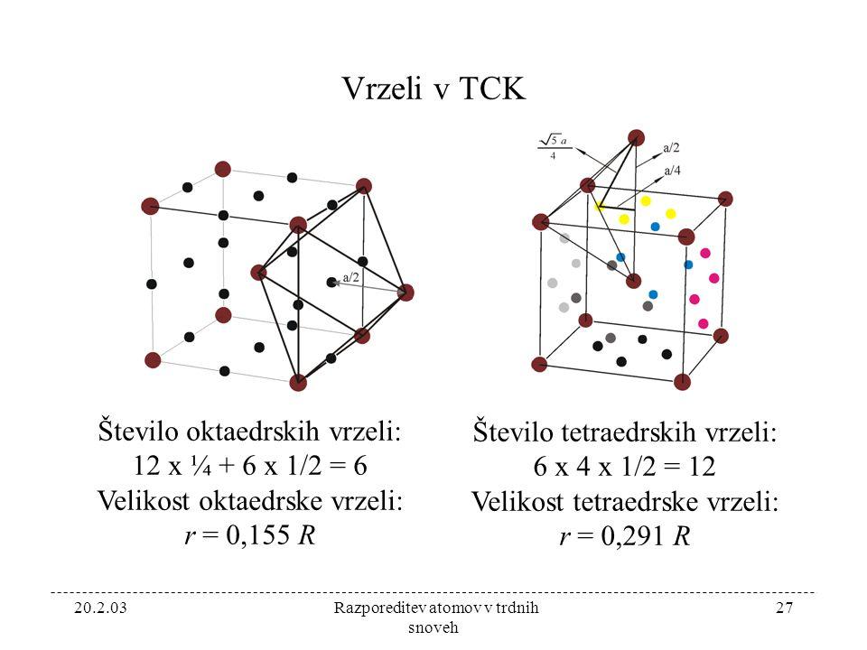 20.2.03 Razporeditev atomov v trdnih snoveh 27 Vrzeli v TCK Število oktaedrskih vrzeli: 12 x ¼ + 6 x 1/2 = 6 Velikost oktaedrske vrzeli: r = 0,155 R Število tetraedrskih vrzeli: 6 x 4 x 1/2 = 12 Velikost tetraedrske vrzeli: r = 0,291 R
