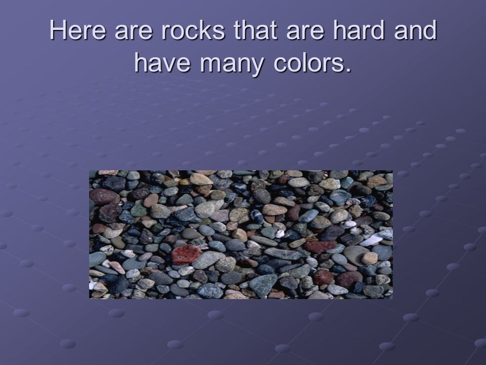Here are rocks that are hard and have many colors.