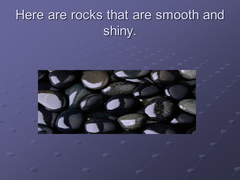 Here are rocks that are smooth and shiny.