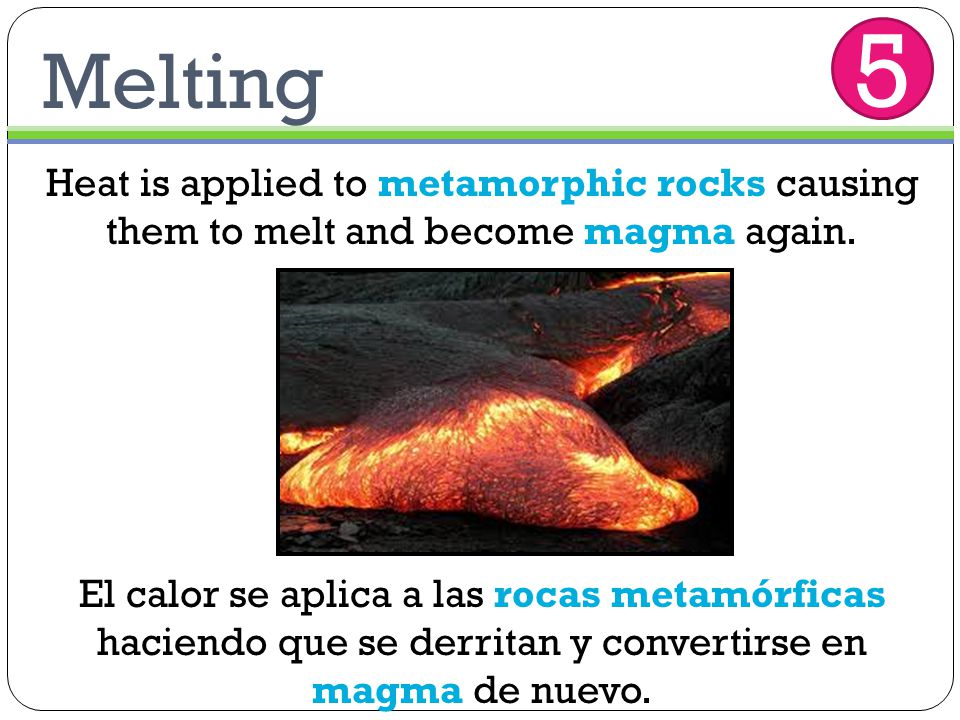 Melting Heat is applied to metamorphic rocks causing them to melt and become magma again. El calor se aplica a las rocas metamórficas haciendo que se