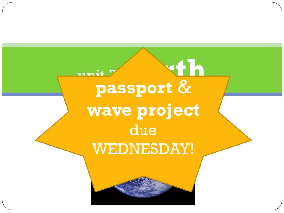 unit 7 : earth passport & wave project due WEDNESDAY!