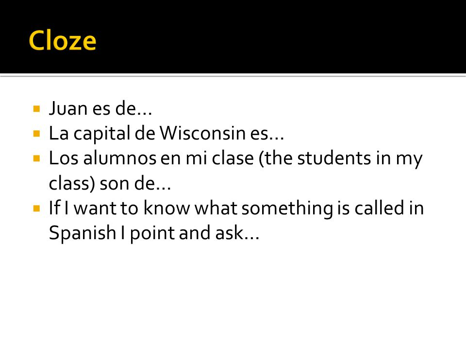  Juan es de…  La capital de Wisconsin es…  Los alumnos en mi clase (the students in my class) son de…  If I want to know what something is called in Spanish I point and ask…