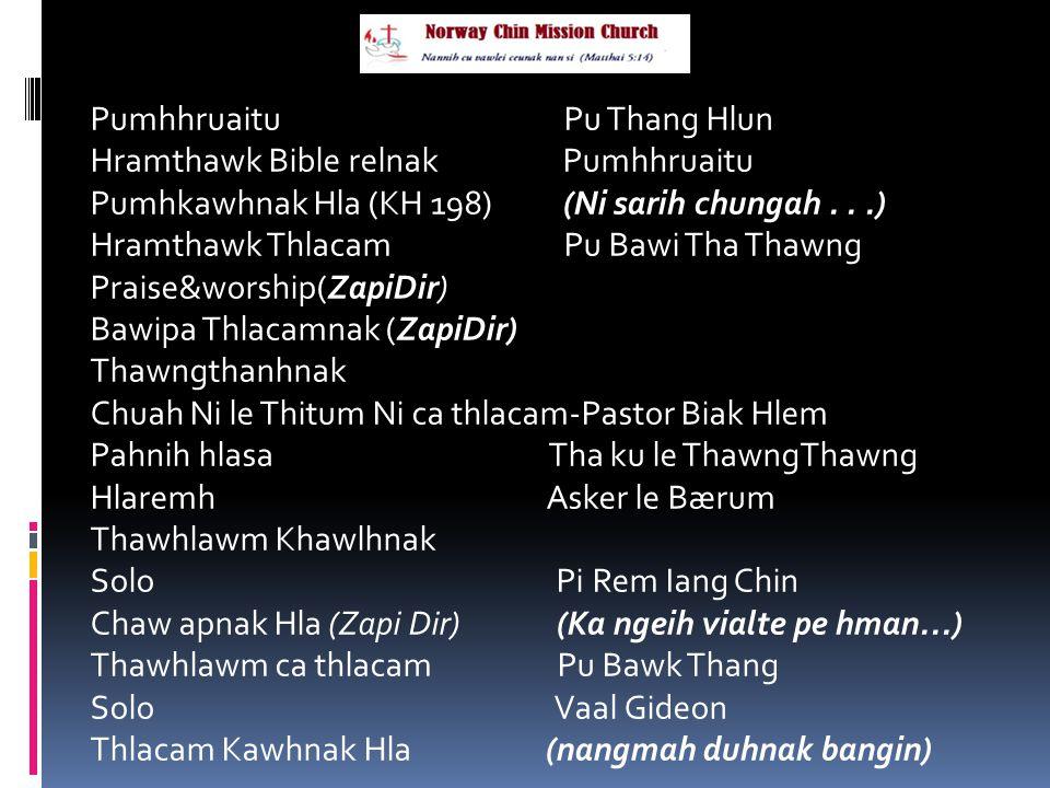 Pumhhruaitu Pu Thang Hlun Hramthawk Bible relnak Pumhhruaitu Pumhkawhnak Hla (KH 198) (Ni sarih chungah...) Hramthawk Thlacam Pu Bawi Tha Thawng Praise&worship(ZapiDir) Bawipa Thlacamnak (ZapiDir) Thawngthanhnak Chuah Ni le Thitum Ni ca thlacam-Pastor Biak Hlem Pahnih hlasa Tha ku le ThawngThawng Hlaremh Asker le Bærum Thawhlawm Khawlhnak Solo Pi Rem Iang Chin Chaw apnak Hla (Zapi Dir) (Ka ngeih vialte pe hman...) Thawhlawm ca thlacam Pu Bawk Thang Solo Vaal Gideon Thlacam Kawhnak Hla (nangmah duhnak bangin)