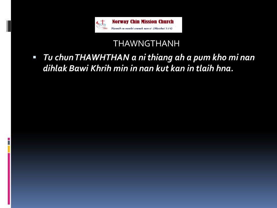 THAWNGTHANH  Tu chun THAWHTHAN a ni thiang ah a pum kho mi nan dihlak Bawi Khrih min in nan kut kan in tlaih hna.