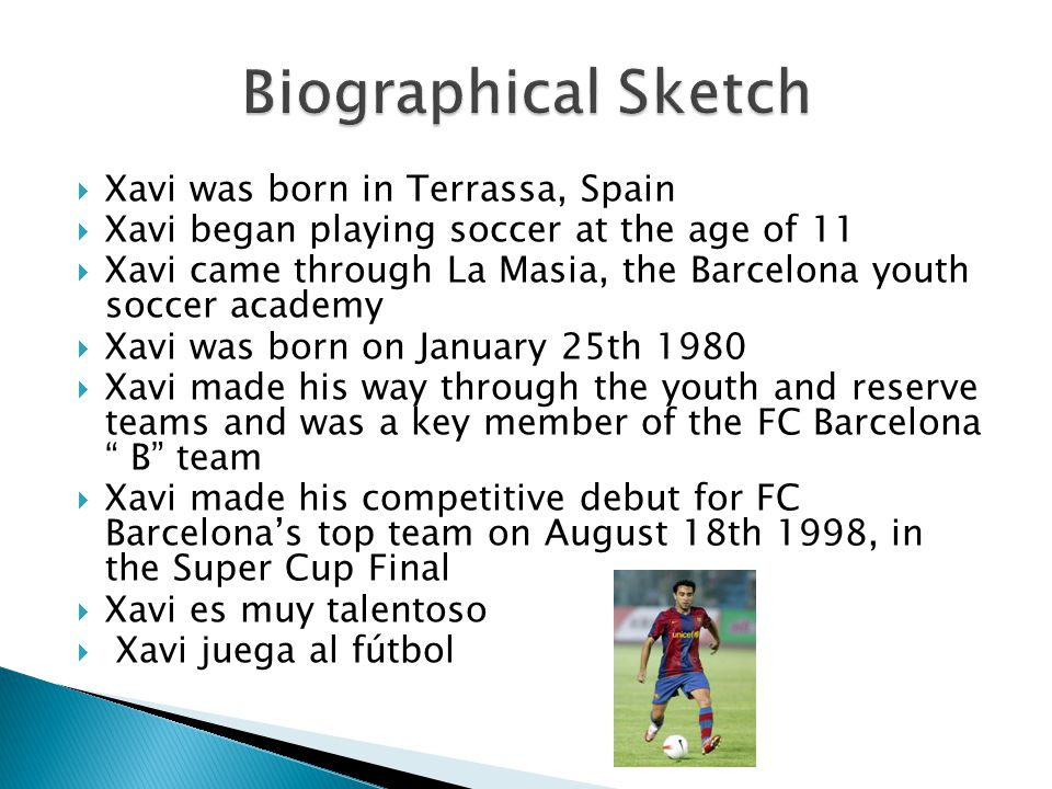  Xavi was born in Terrassa, Spain  Xavi began playing soccer at the age of 11  Xavi came through La Masia, the Barcelona youth soccer academy  Xavi was born on January 25th 1980  Xavi made his way through the youth and reserve teams and was a key member of the FC Barcelona B team  Xavi made his competitive debut for FC Barcelona's top team on August 18th 1998, in the Super Cup Final  Xavi es muy talentoso  Xavi juega al fútbol