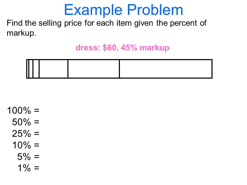 Example Problem Find the selling price for each item given the percent of markup.