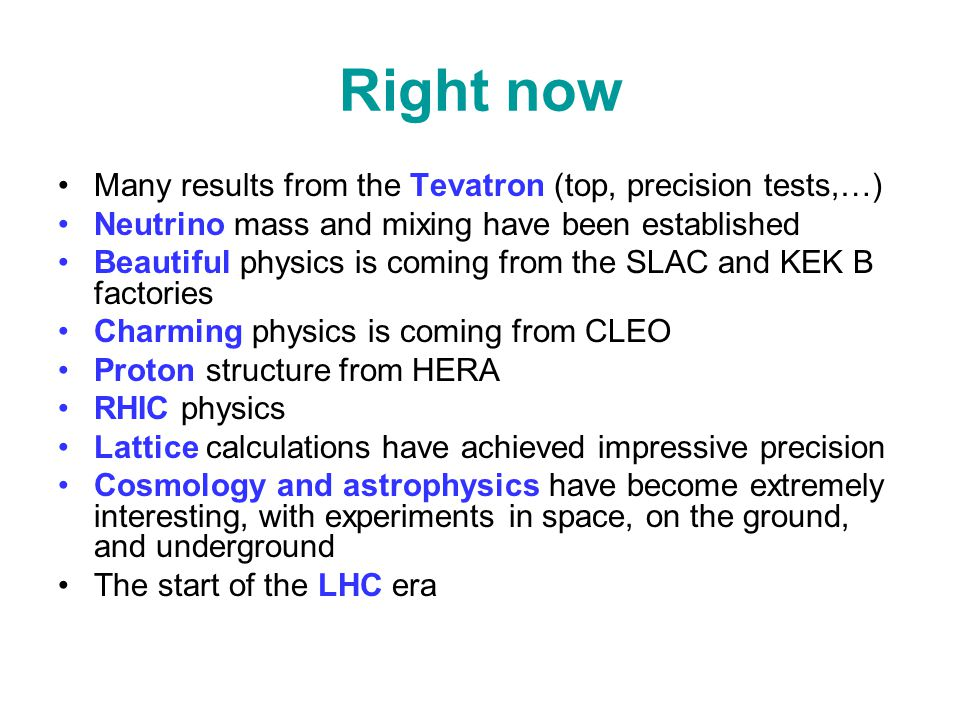 Right now Many results from the Tevatron (top, precision tests,…) Neutrino mass and mixing have been established Beautiful physics is coming from the SLAC and KEK B factories Charming physics is coming from CLEO Proton structure from HERA RHIC physics Lattice calculations have achieved impressive precision Cosmology and astrophysics have become extremely interesting, with experiments in space, on the ground, and underground The start of the LHC era