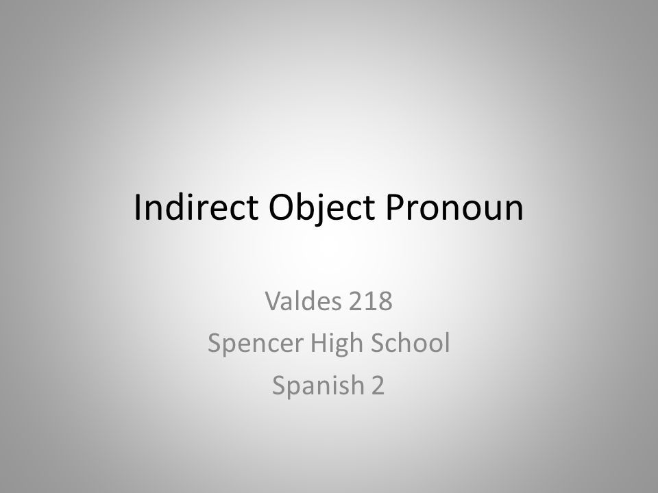 Indirect Object Pronoun Valdes 218 Spencer High School Spanish 2