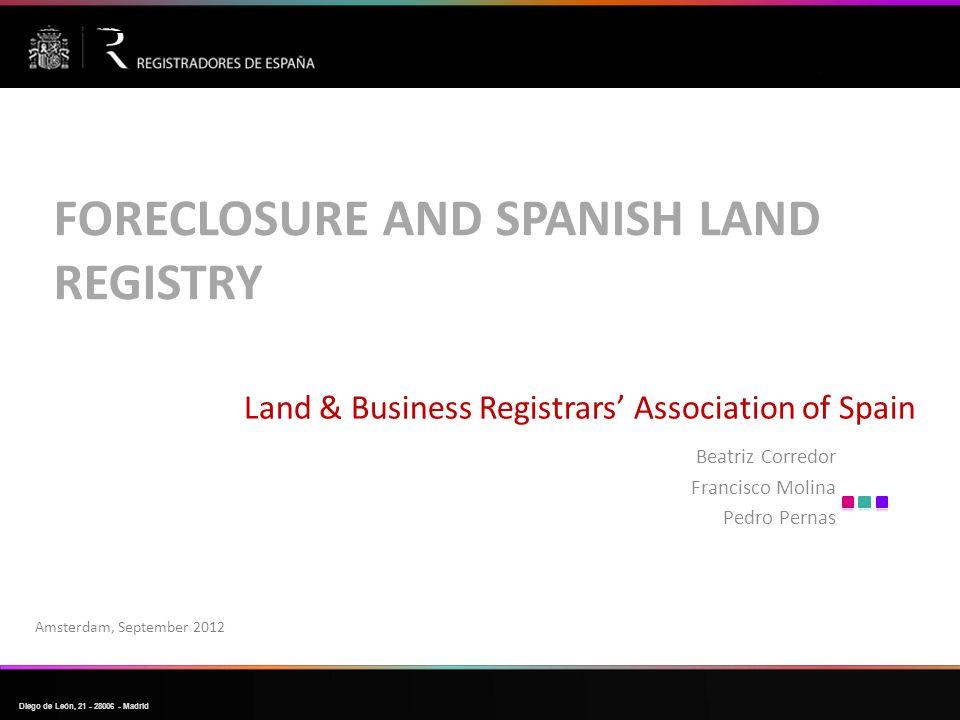 Diego de León, 21  28006  Madrid Land & Business Registrars' Association of Spain Beatriz Corredor Francisco Molina Pedro Pernas Amsterdam, September 2012 FORECLOSURE AND SPANISH LAND REGISTRY LA EJECUCIÓN HIPOTECARIA SOBRE LA VIVIENDA HABITUAL