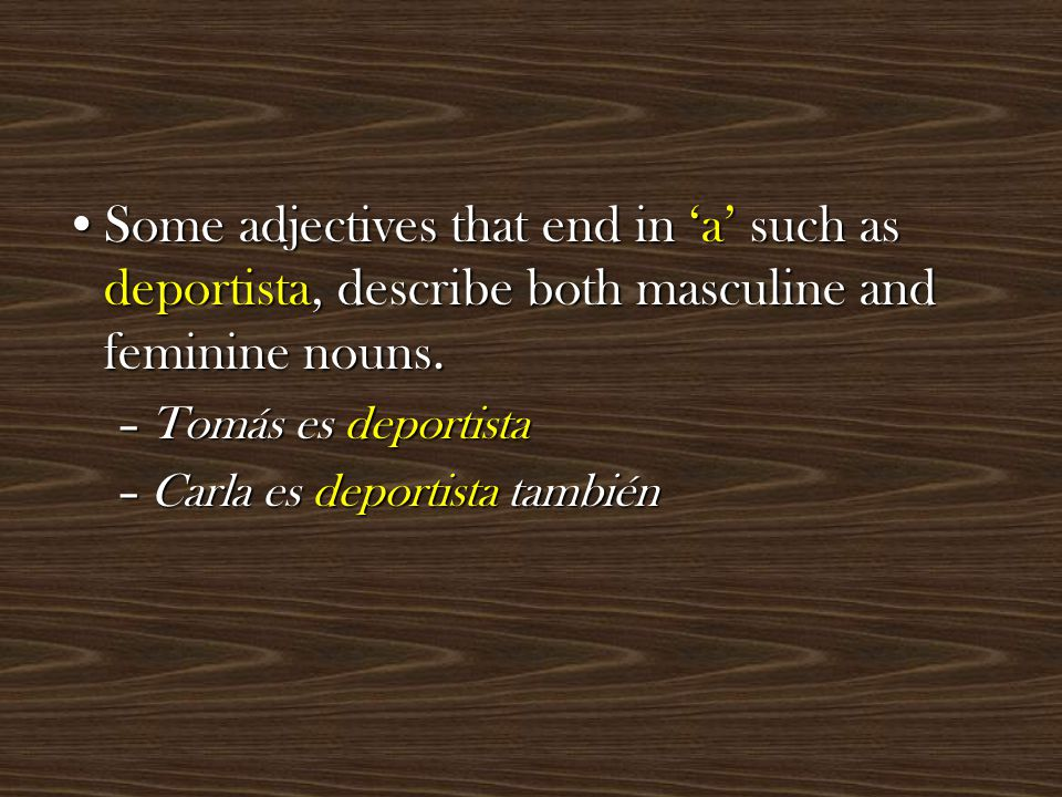 Some adjectives that end in 'a' such as deportista, describe both masculine and feminine nouns.Some adjectives that end in 'a' such as deportista, describe both masculine and feminine nouns.