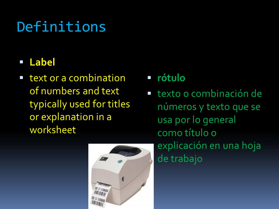 Definitions  Label  text or a combination of numbers and text typically used for titles or explanation in a worksheet  rótulo  texto o combinación de números y texto que se usa por lo general como título o explicación en una hoja de trabajo