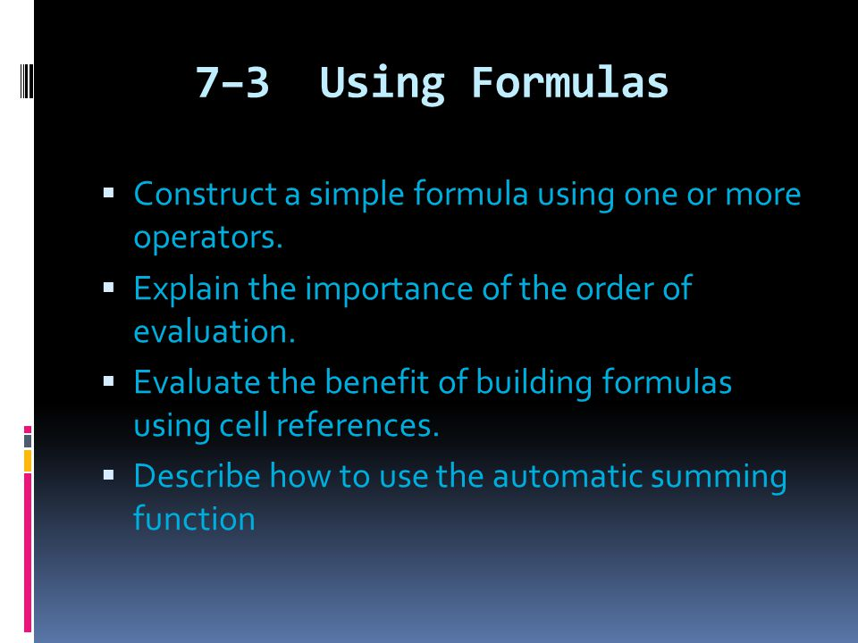 7–3 Using Formulas  Construct a simple formula using one or more operators.  Explain the importance of the order of evaluation.  Evaluate the benef