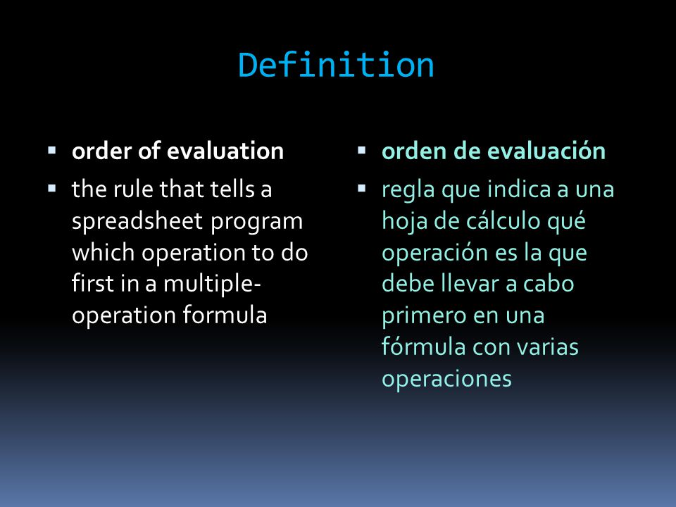 Definition  orden de evaluación  regla que indica a una hoja de cálculo qué operación es la que debe llevar a cabo primero en una fórmula con varias operaciones  order of evaluation  the rule that tells a spreadsheet program which operation to do first in a multiple- operation formula