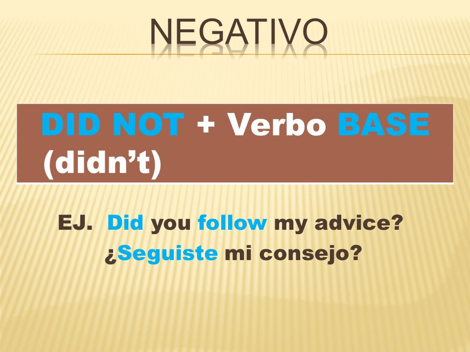 EJ. Did you follow my advice ¿Seguiste mi consejo DID NOT + Verbo BASE (didn't)