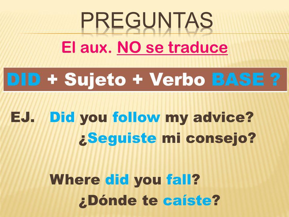 El aux. NO se traduce EJ. Did you follow my advice.