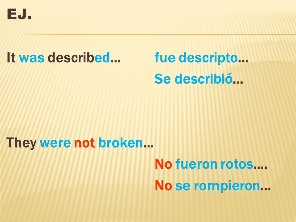 EJ. It was described…fue descripto... Se describió… They were not broken… No fueron rotos….