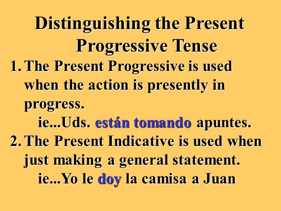 Distinguishing the Present Progressive Tense 1.The Present Progressive is used when the action is presently in progress. ie...Uds. están tomando apunt