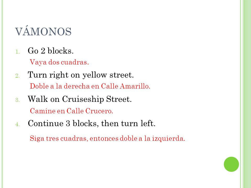VÁMONOS 1. Go 2 blocks. 2. Turn right on yellow street. 3. Walk on Cruiseship Street. 4. Continue 3 blocks, then turn left. Vaya dos cuadras. Doble a