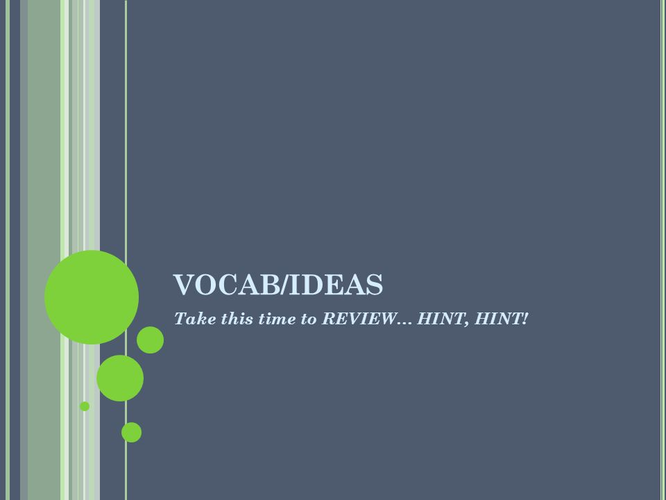 VOCAB/IDEAS Take this time to REVIEW… HINT, HINT!