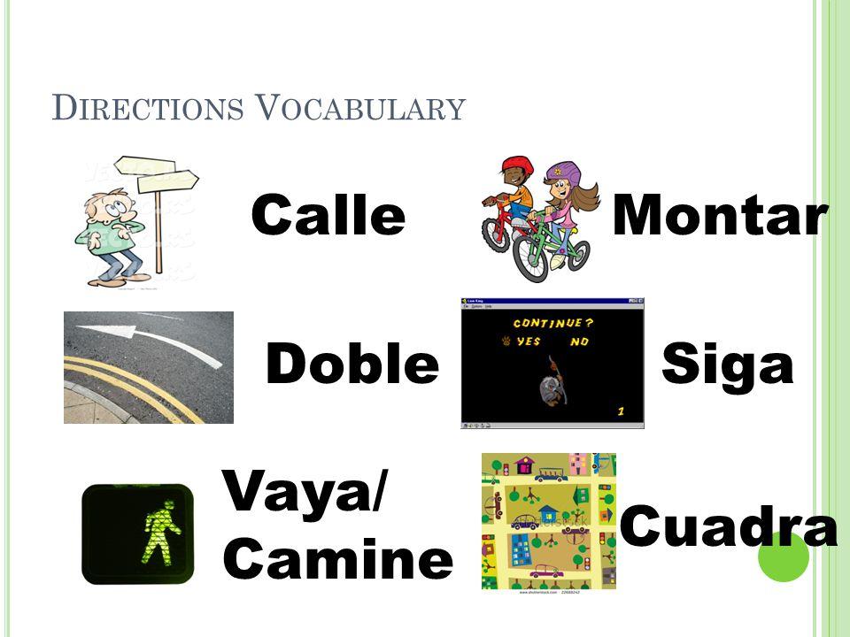 D IRECTIONS V OCABULARY Calle Doble Vaya/ Camine Montar Siga Cuadra