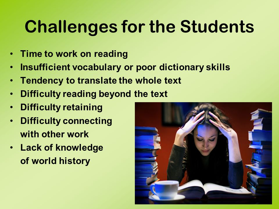 Challenges for the Students Time to work on reading Insufficient vocabulary or poor dictionary skills Tendency to translate the whole text Difficulty