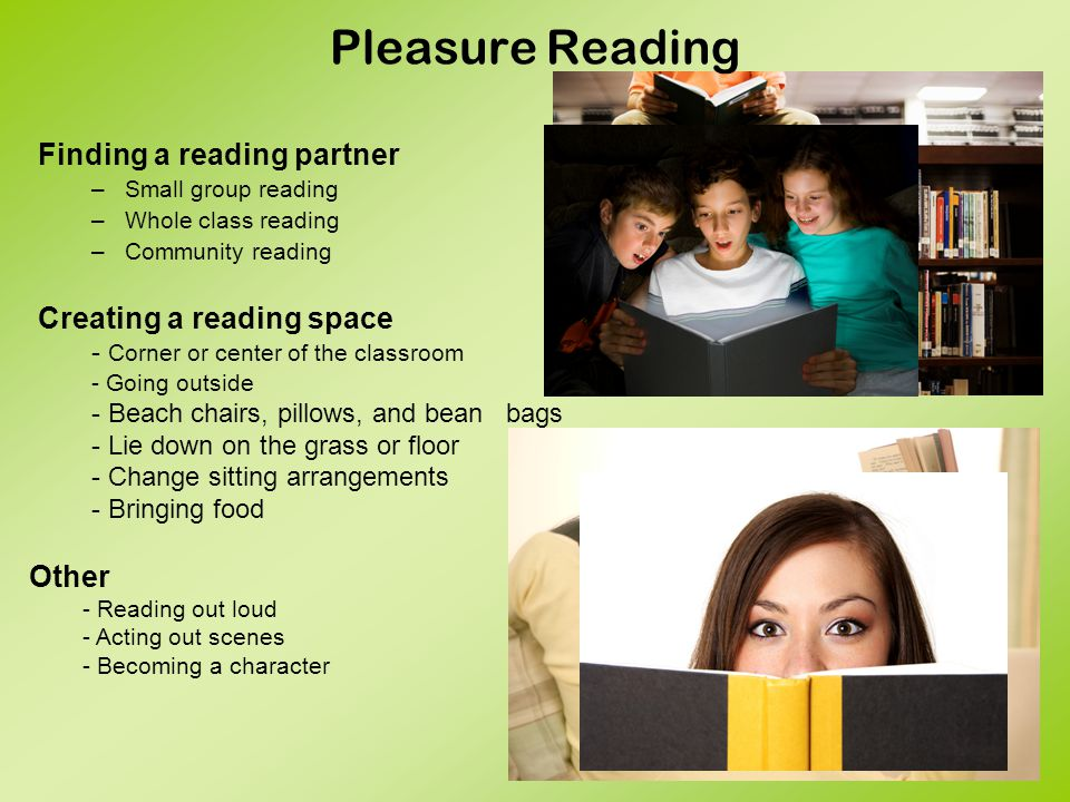 Pleasure Reading Finding a reading partner –Small group reading –Whole class reading –Community reading Creating a reading space - Corner or center of