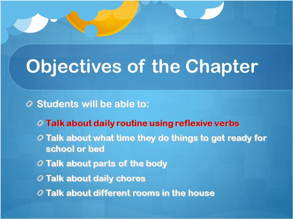 Objectives of the Chapter Students will be able to: Talk about daily routine using reflexive verbs Talk about what time they do things to get ready fo