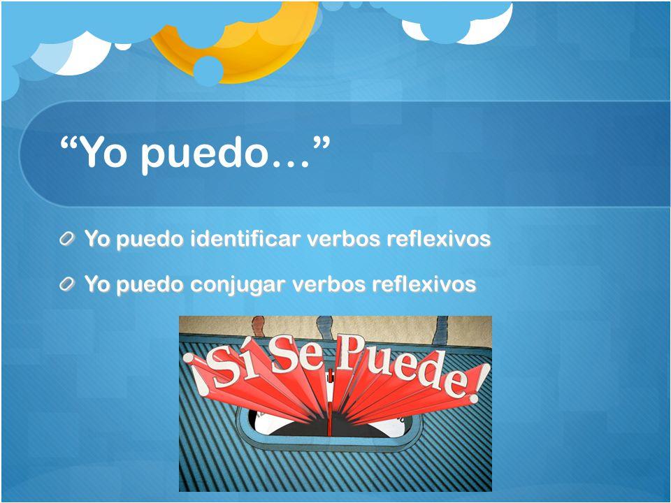Yo puedo… Yo puedo identificar verbos reflexivos Yo puedo conjugar verbos reflexivos