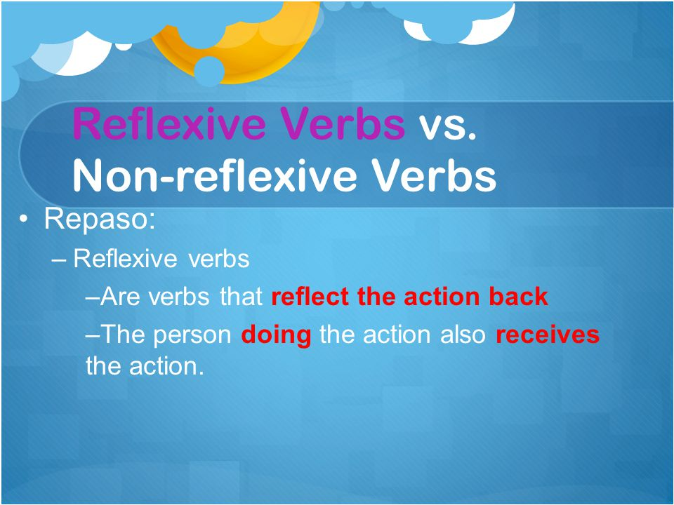 Repaso: –Reflexive verbs –Are verbs that reflect the action back –The person doing the action also receives the action. Reflexive Verbs vs. Non-reflex