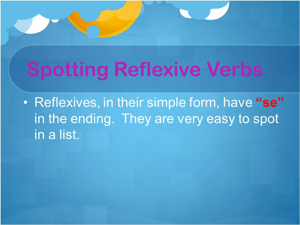 "Reflexives, in their simple form, have ""se"" in the ending. They are very easy to spot in a list. Spotting Reflexive Verbs"