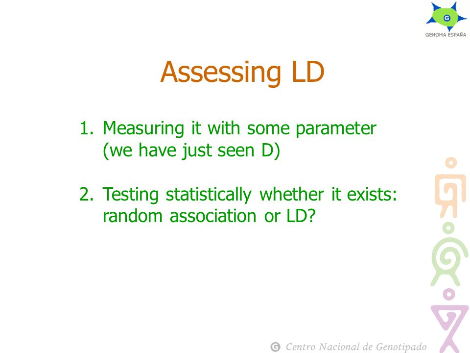 Assessing LD 1.Measuring it with some parameter (we have just seen D) 2.Testing statistically whether it exists: random association or LD