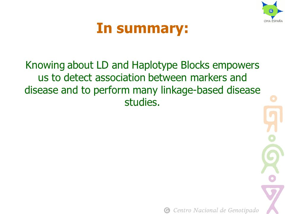 In summary: Knowing about LD and Haplotype Blocks empowers us to detect association between markers and disease and to perform many linkage-based disease studies.