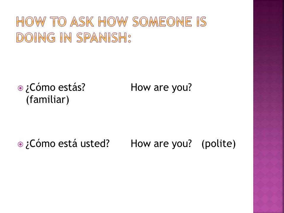  ¿Cómo estás?How are you? (familiar)  ¿Cómo está usted?How are you? (polite)