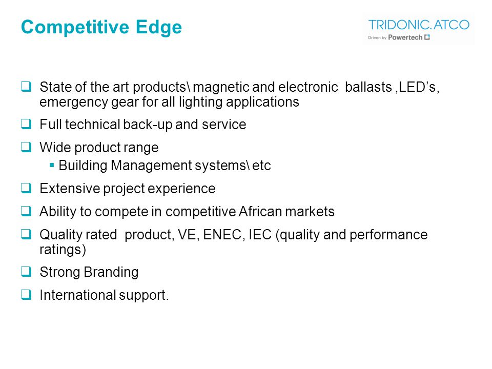 Competitive Edge  State of the art products\ magnetic and electronic ballasts,LED's, emergency gear for all lighting applications  Full technical back-up and service  Wide product range  Building Management systems\ etc  Extensive project experience  Ability to compete in competitive African markets  Quality rated product, VE, ENEC, IEC (quality and performance ratings)  Strong Branding  International support.
