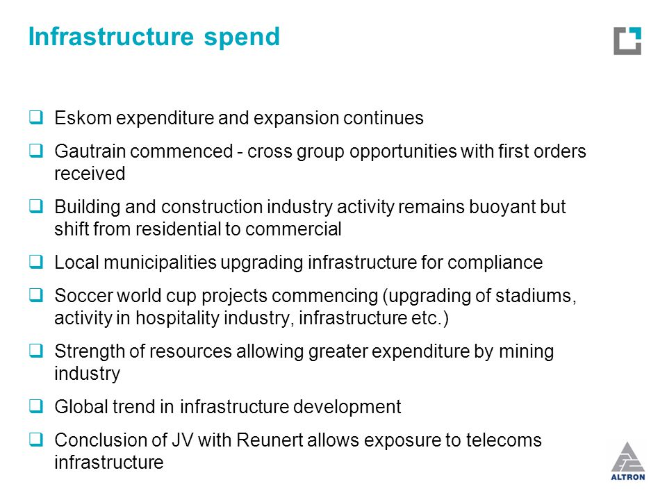 Infrastructure spend  Eskom expenditure and expansion continues  Gautrain commenced - cross group opportunities with first orders received  Building and construction industry activity remains buoyant but shift from residential to commercial  Local municipalities upgrading infrastructure for compliance  Soccer world cup projects commencing (upgrading of stadiums, activity in hospitality industry, infrastructure etc.)  Strength of resources allowing greater expenditure by mining industry  Global trend in infrastructure development  Conclusion of JV with Reunert allows exposure to telecoms infrastructure